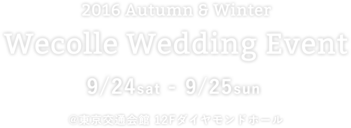 2016 Autumn Winter Wecolle Wedding Event 9/24(Sat)-9/25(Sun) @東京交通会館 12Fダイヤモンドホール